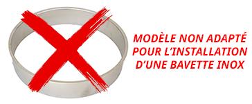 modèle non adapté pour installer une bavette inox